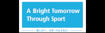 A Bright Tomorrow Through Sport 明日へスポーツとともに